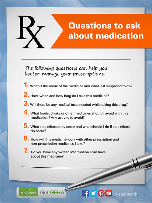 The following questions can help you manage your prescriptions better.  What is the name of the medicine and what is it supposed to do? How, when and how long do I take this medicine? Will there be any medical tests needed while taking this drug? What foods, drinks or other medicines should I avoid with this medication? Any activity to avoid? What side effects may occur and what should I do if side effects do occur? How will this medicine work with other prescription and non-prescription medicines I take? Do you have any written information I can have about this medicine?